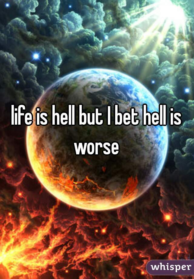 life is hell but I bet hell is worse