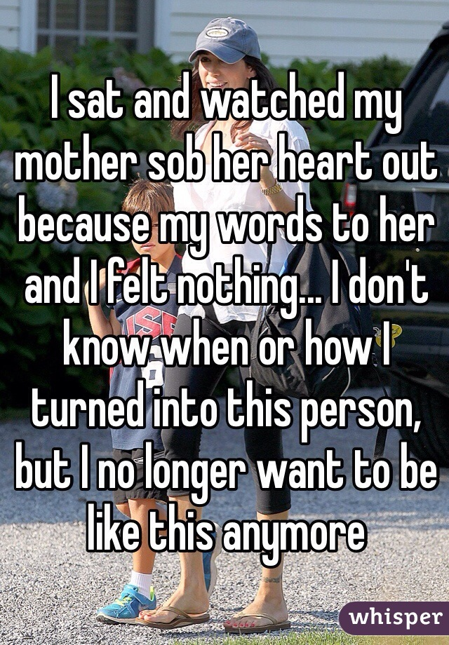 I sat and watched my mother sob her heart out because my words to her and I felt nothing... I don't know when or how I turned into this person, but I no longer want to be like this anymore