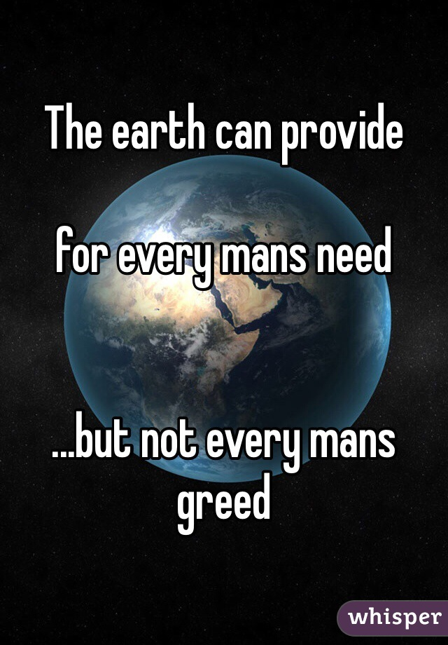 The earth can provide   for every mans need    ...but not every mans greed