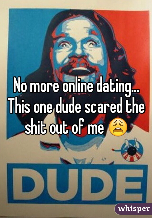 No more online dating... This one dude scared the shit out of me 😩