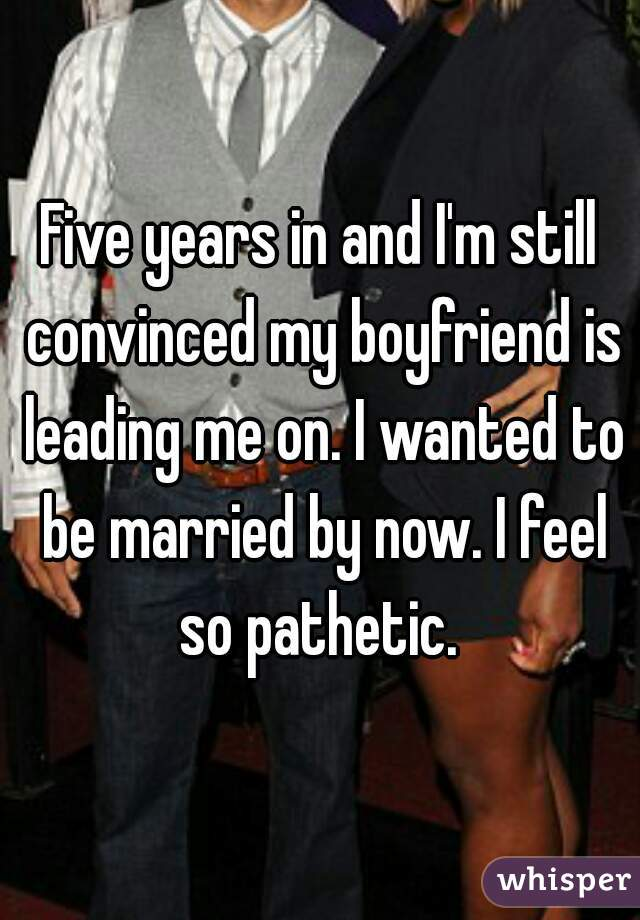 Five years in and I'm still convinced my boyfriend is leading me on. I wanted to be married by now. I feel so pathetic.