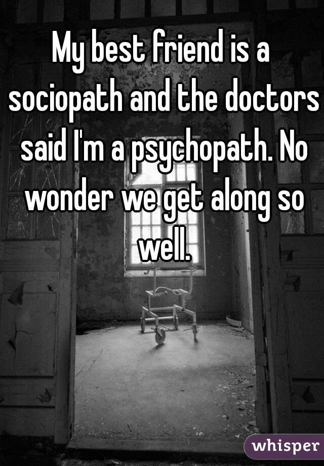 My best friend is a sociopath and the doctors said I'm a psychopath. No wonder we get along so well.