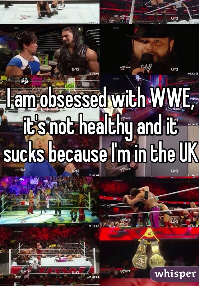 I am obsessed with WWE, it's not healthy and it sucks because I'm in the UK