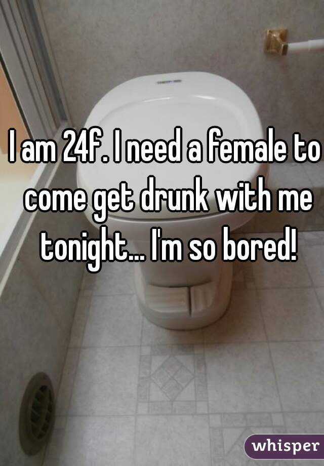 I am 24f. I need a female to come get drunk with me tonight... I'm so bored!