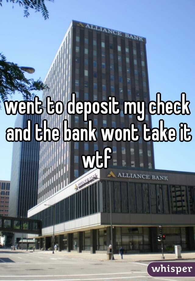 went to deposit my check and the bank wont take it wtf