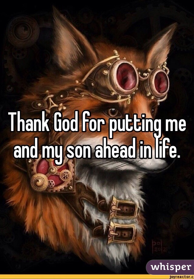 Thank God for putting me and my son ahead in life.