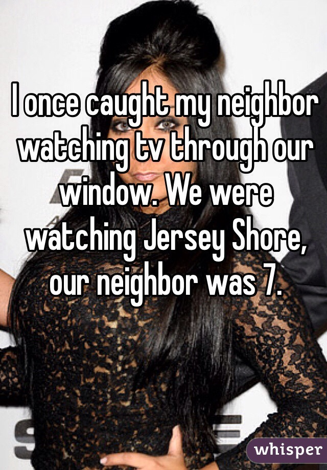 I once caught my neighbor watching tv through our window. We were watching Jersey Shore, our neighbor was 7.
