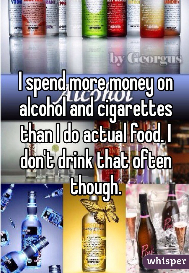I spend more money on alcohol and cigarettes than I do actual food. I don't drink that often though.
