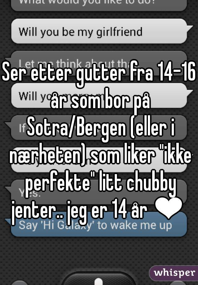 """Ser etter gutter fra 14-16 år som bor på Sotra/Bergen (eller i nærheten) som liker """"ikke perfekte"""" litt chubby jenter.. jeg er 14 år ❤"""