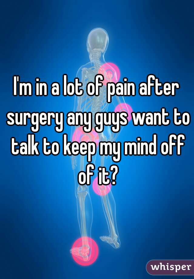 I'm in a lot of pain after surgery any guys want to talk to keep my mind off of it?