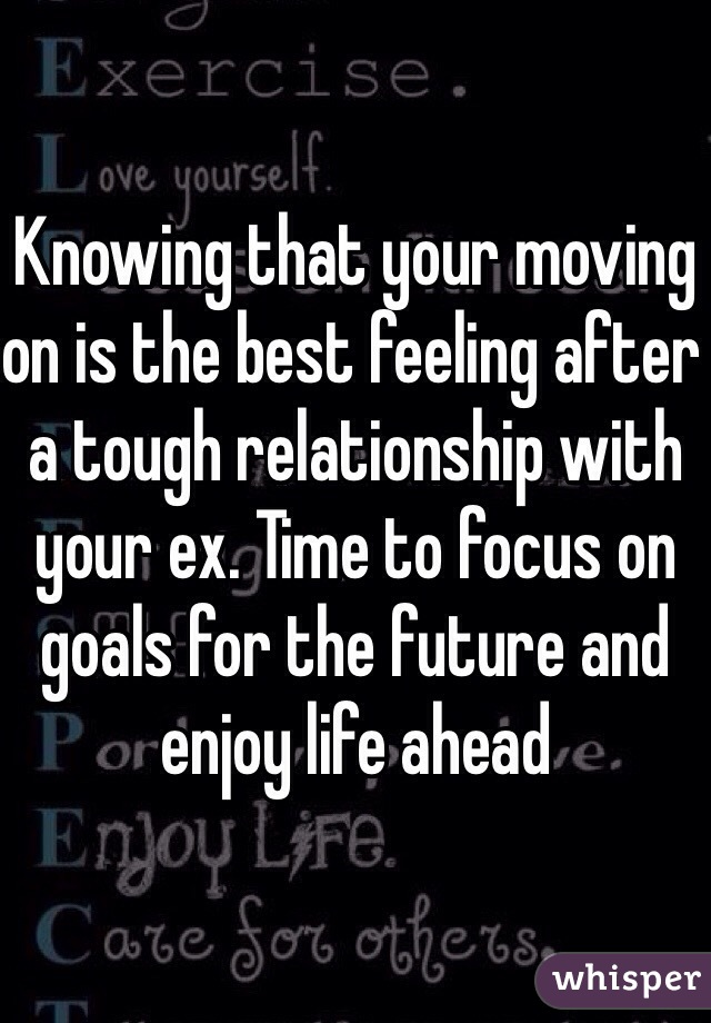 Knowing that your moving on is the best feeling after a tough relationship with your ex. Time to focus on goals for the future and enjoy life ahead
