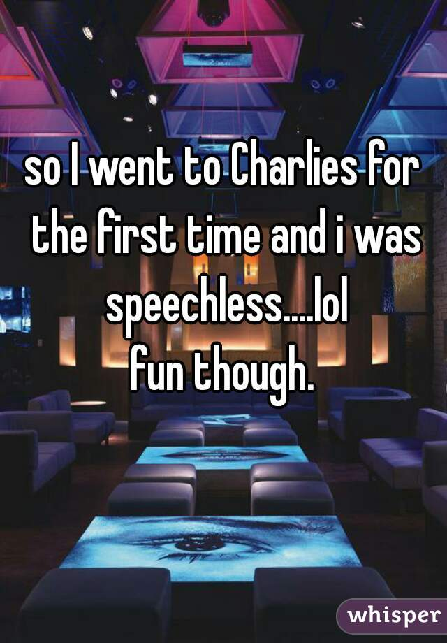 so I went to Charlies for the first time and i was speechless....lol fun though.