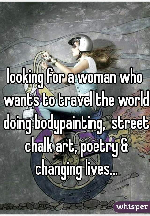 looking for a woman who wants to travel the world doing bodypainting,  street chalk art, poetry & changing lives...