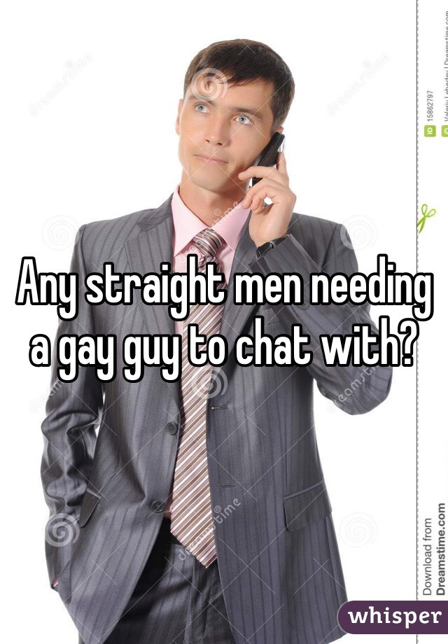 Any straight men needing a gay guy to chat with?