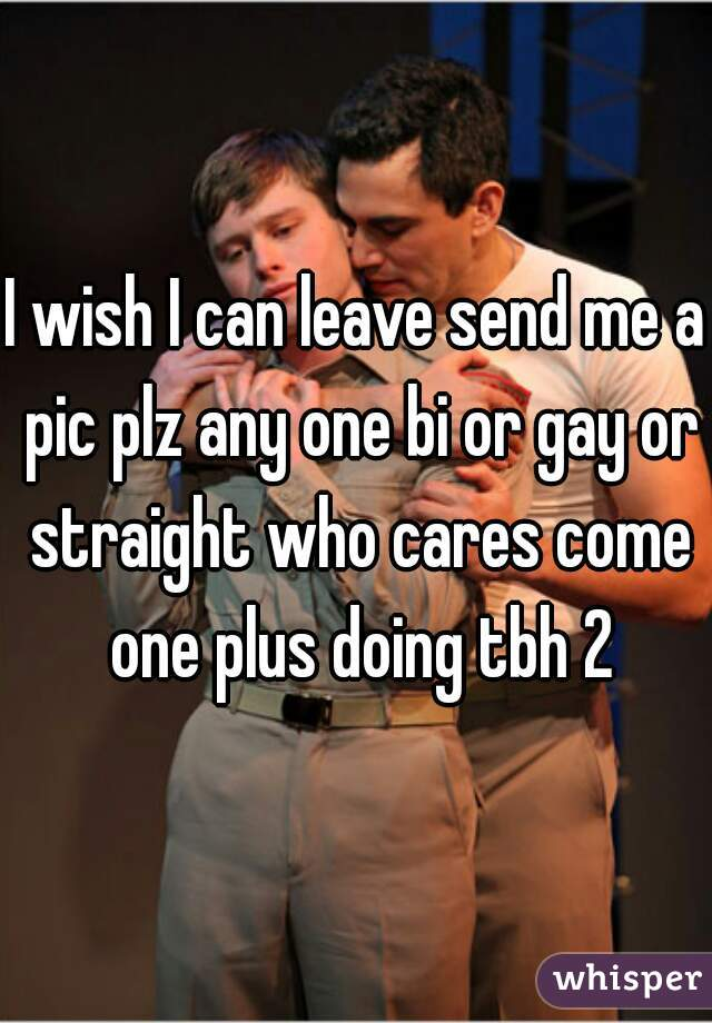 I wish I can leave send me a pic plz any one bi or gay or straight who cares come one plus doing tbh 2