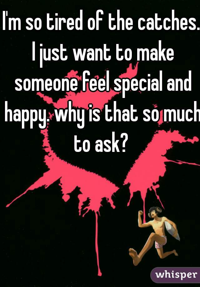 I'm so tired of the catches. I just want to make someone feel special and happy. why is that so much to ask?