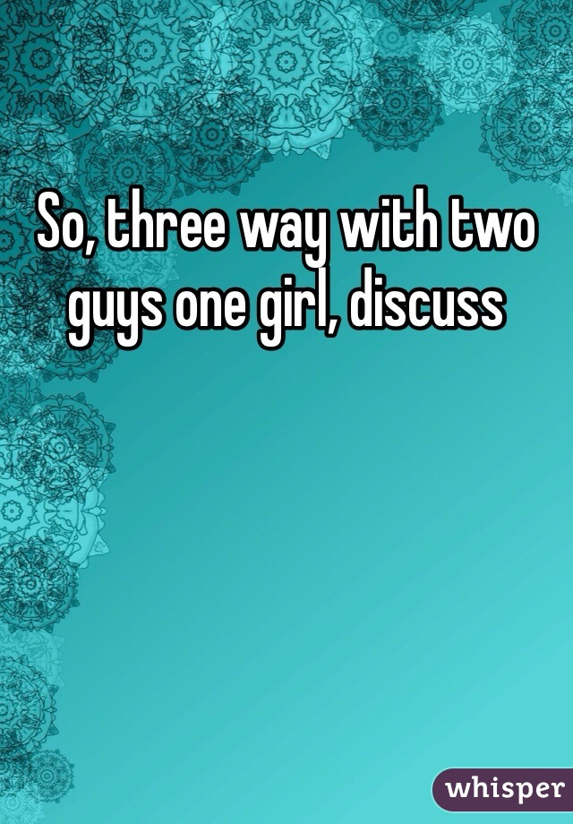 So, three way with two guys one girl, discuss