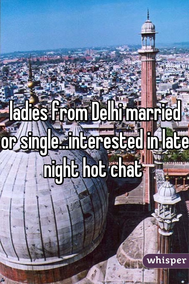 ladies from Delhi married or single...interested in late night hot chat