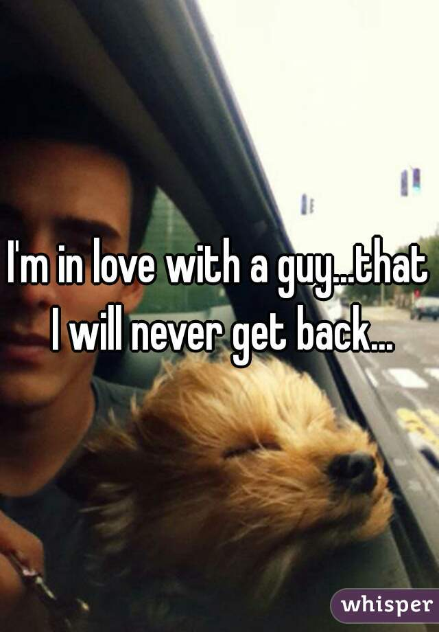 I'm in love with a guy...that I will never get back...