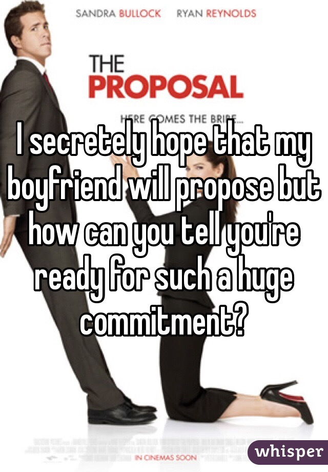 I secretely hope that my boyfriend will propose but how can you tell you're ready for such a huge commitment?