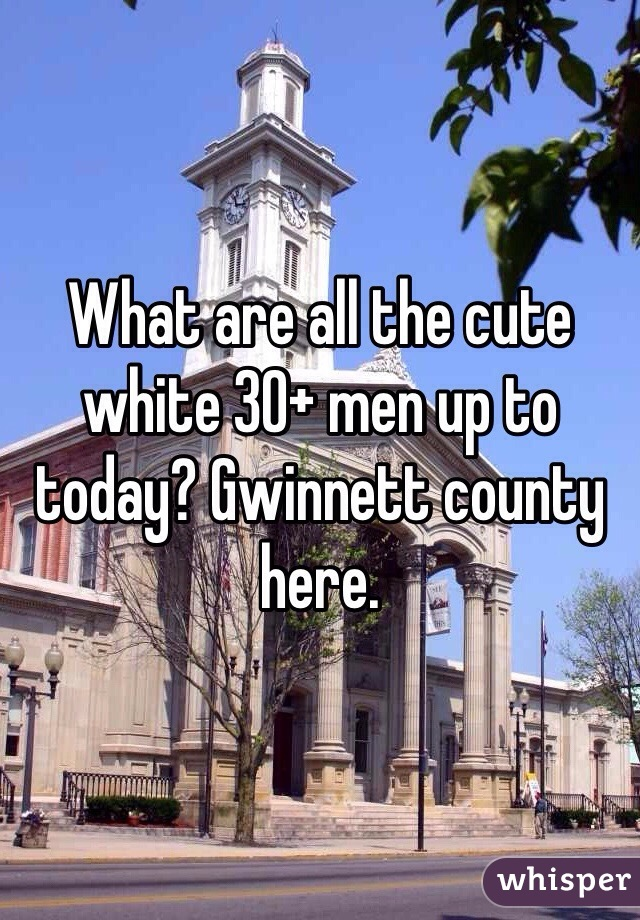What are all the cute white 30+ men up to today? Gwinnett county here.