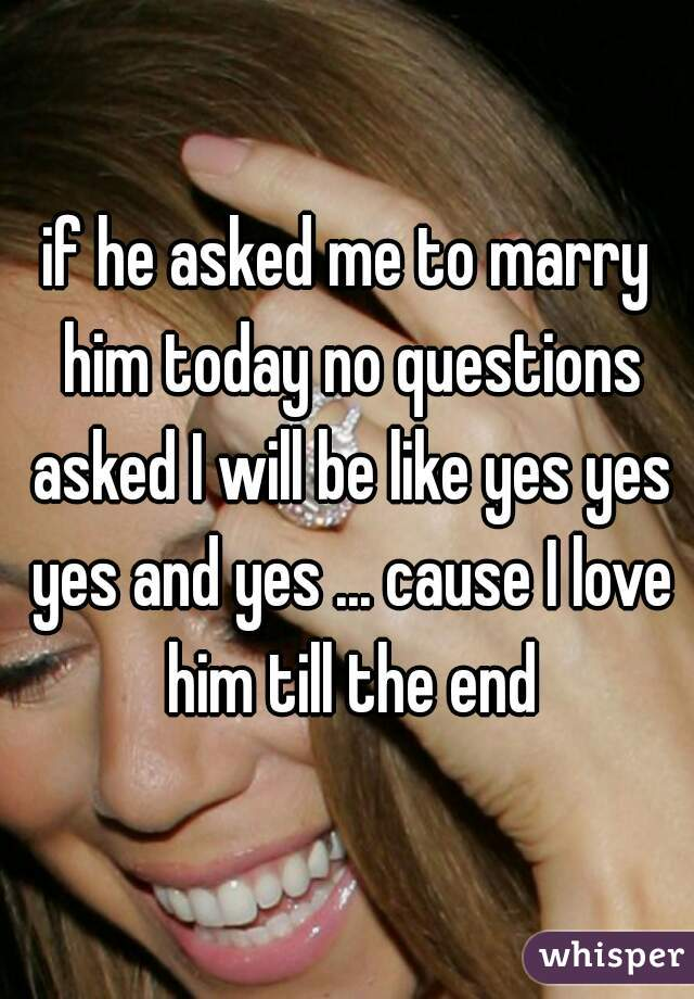 if he asked me to marry him today no questions asked I will be like yes yes yes and yes ... cause I love him till the end