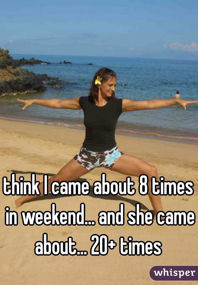 think I came about 8 times in weekend... and she came about... 20+ times