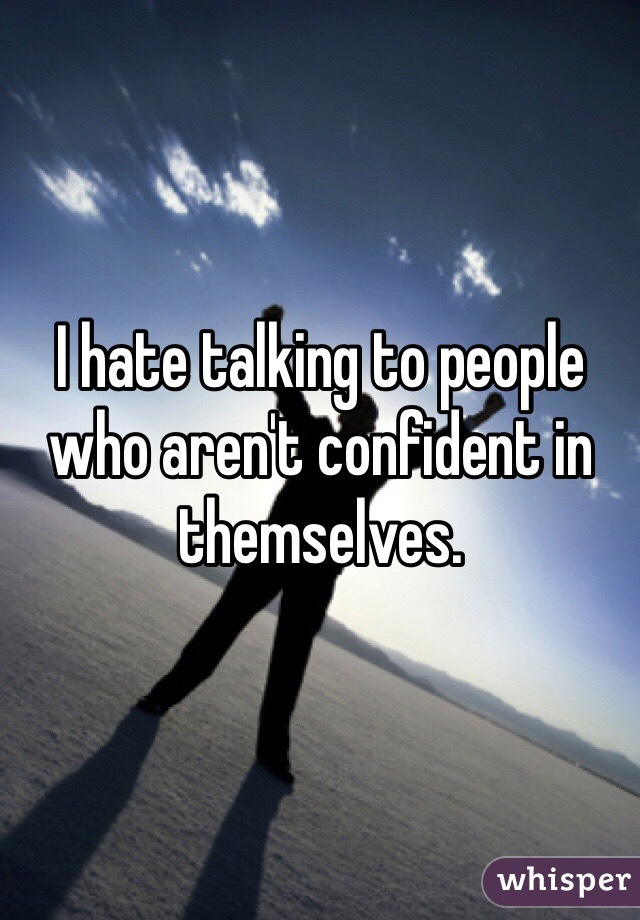 I hate talking to people who aren't confident in themselves.