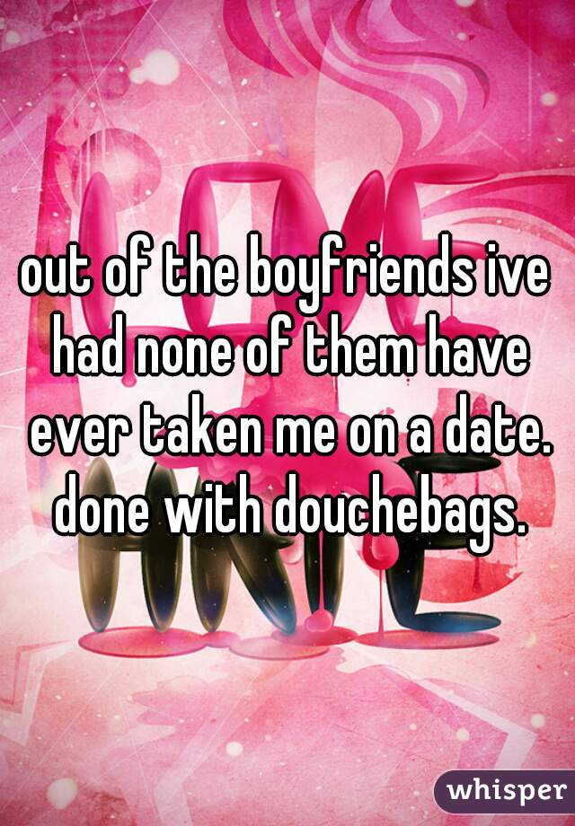 out of the boyfriends ive had none of them have ever taken me on a date. done with douchebags.