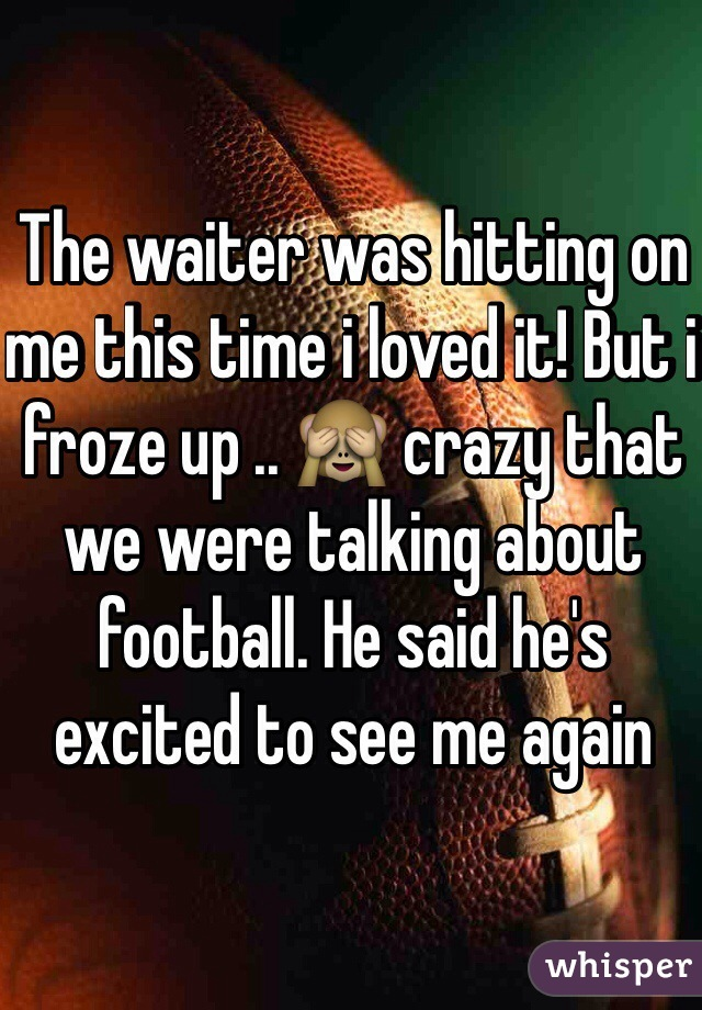 The waiter was hitting on me this time i loved it! But i froze up .. 🙈 crazy that we were talking about football. He said he's excited to see me again