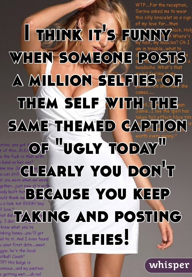 """I think it's funny when someone posts a million selfies of them self with the same themed caption of """"ugly today"""" clearly you don't because you keep taking and posting selfies!"""