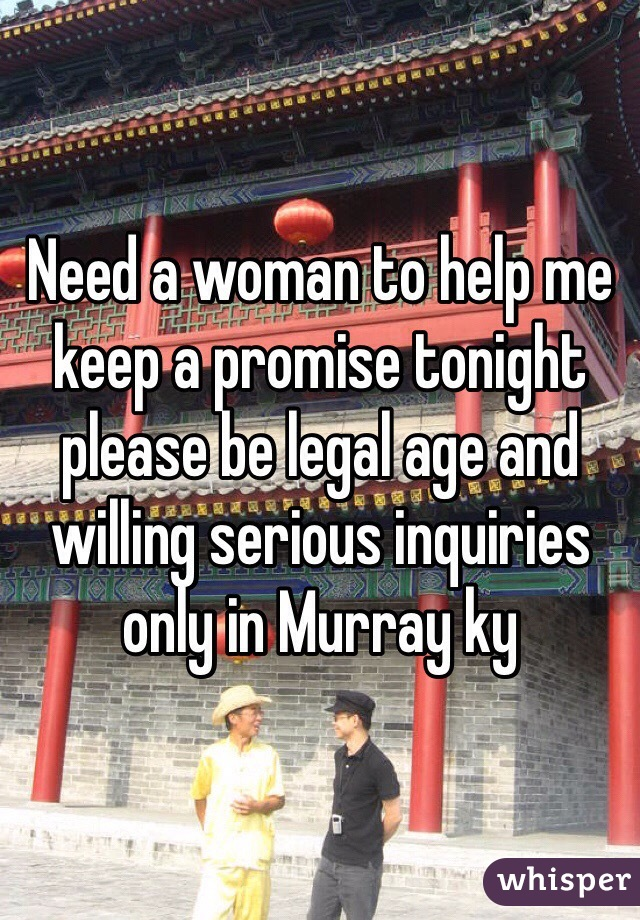 Need a woman to help me keep a promise tonight please be legal age and willing serious inquiries only in Murray ky