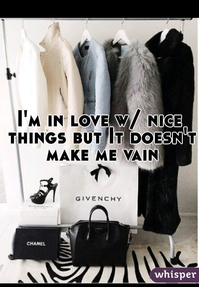 I'm in love w/ nice things but It doesn't make me vain