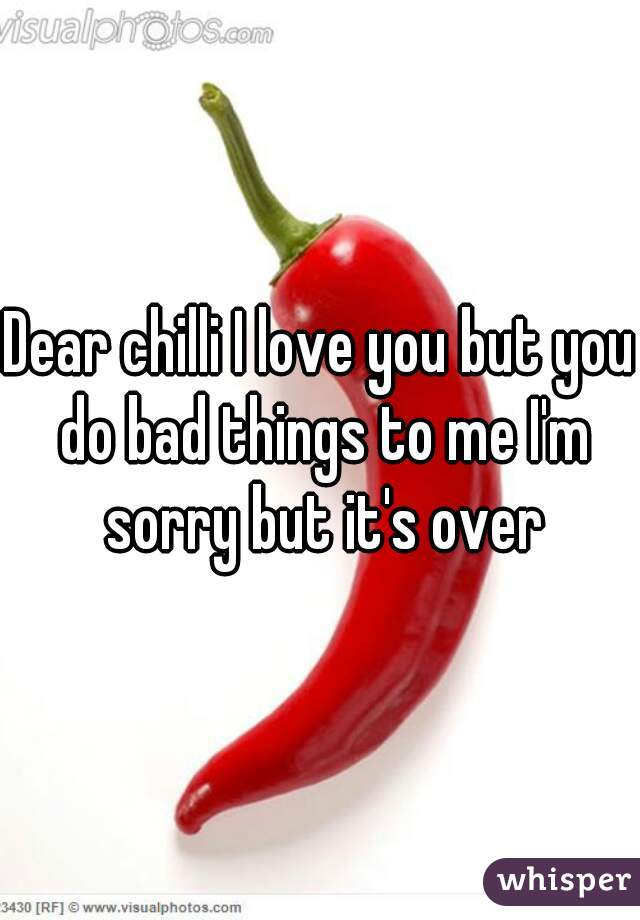 Dear chilli I love you but you do bad things to me I'm sorry but it's over