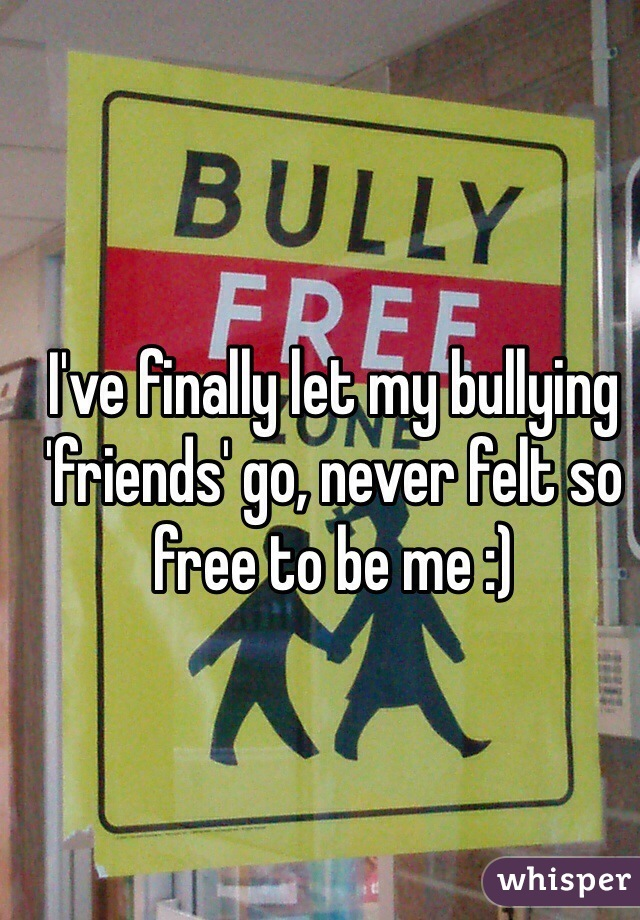 I've finally let my bullying 'friends' go, never felt so free to be me :)