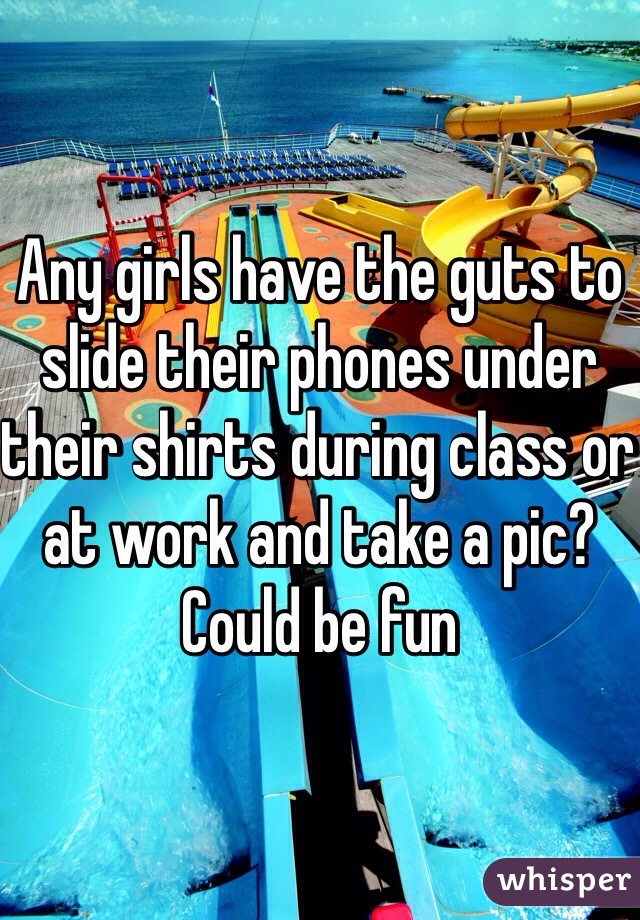 Any girls have the guts to slide their phones under their shirts during class or at work and take a pic? Could be fun
