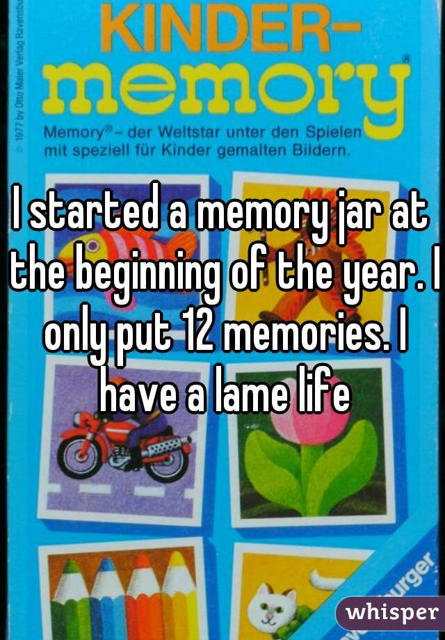 I started a memory jar at the beginning of the year. I only put 12 memories. I have a lame life