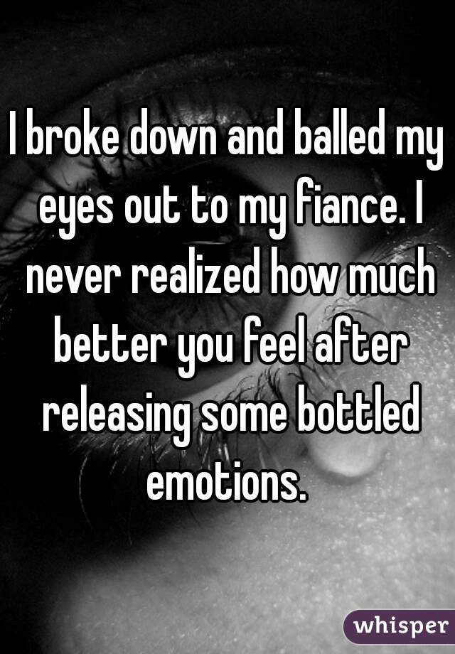 I broke down and balled my eyes out to my fiance. I never realized how much better you feel after releasing some bottled emotions.