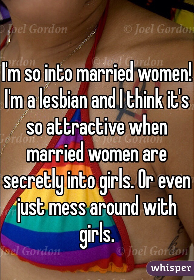 I'm so into married women! I'm a lesbian and I think it's so attractive when married women are secretly into girls. Or even just mess around with girls.