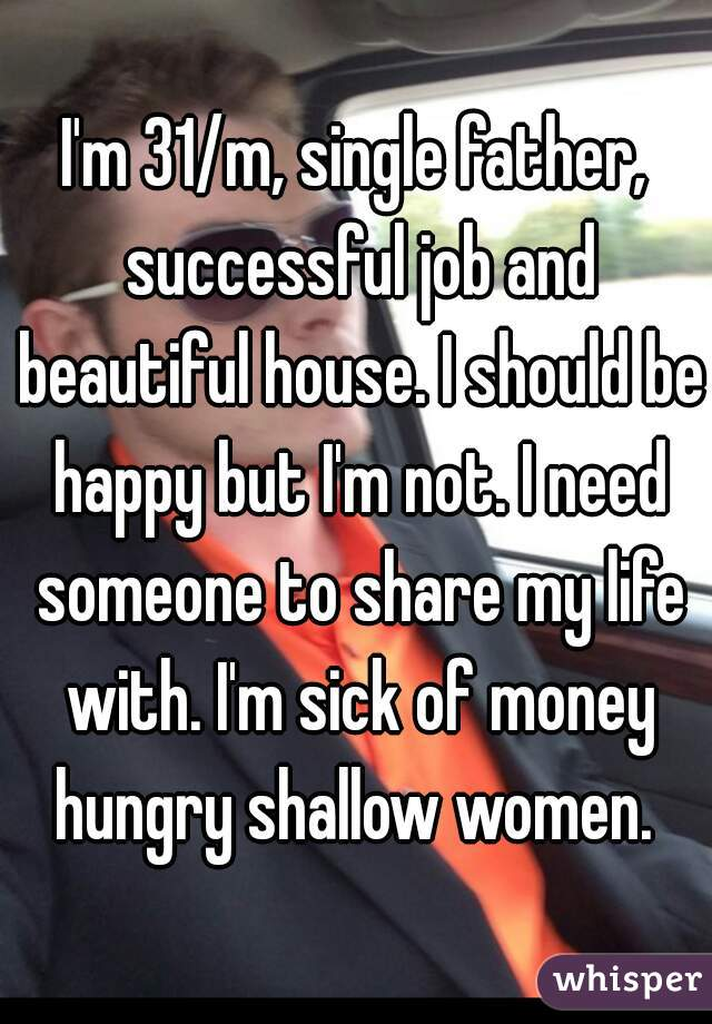 I'm 31/m, single father, successful job and beautiful house. I should be happy but I'm not. I need someone to share my life with. I'm sick of money hungry shallow women.