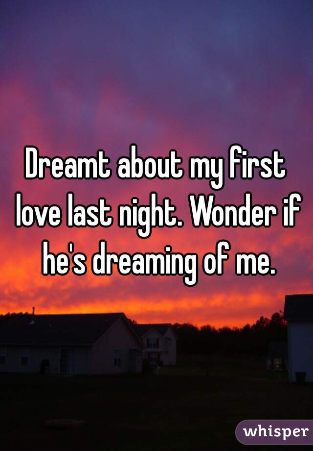 Dreamt about my first love last night. Wonder if he's dreaming of me.