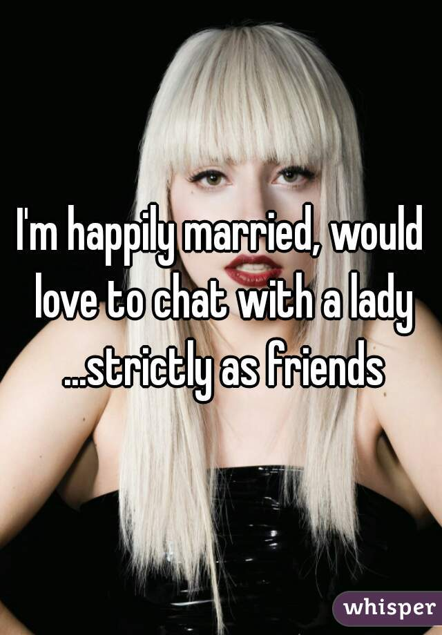 I'm happily married, would love to chat with a lady ...strictly as friends