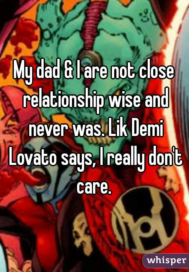 My dad & I are not close relationship wise and never was. Lik Demi Lovato says, I really don't care.