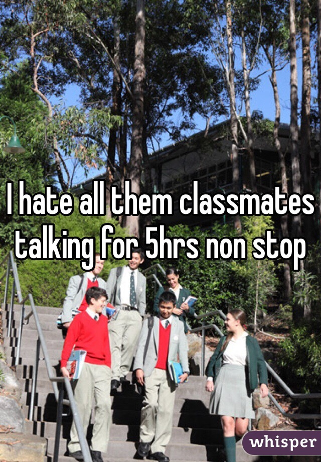 I hate all them classmates talking for 5hrs non stop