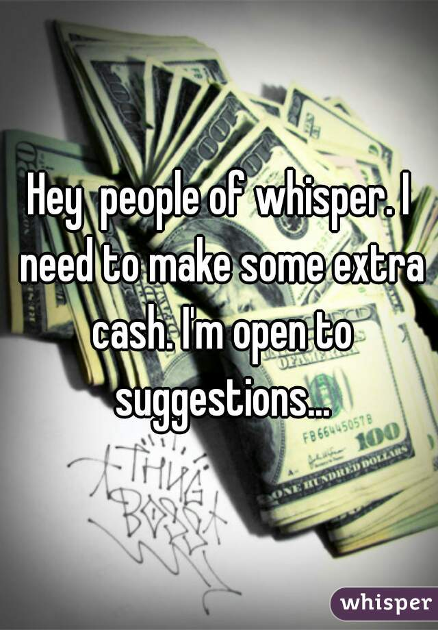 Hey  people of whisper. I need to make some extra cash. I'm open to suggestions...