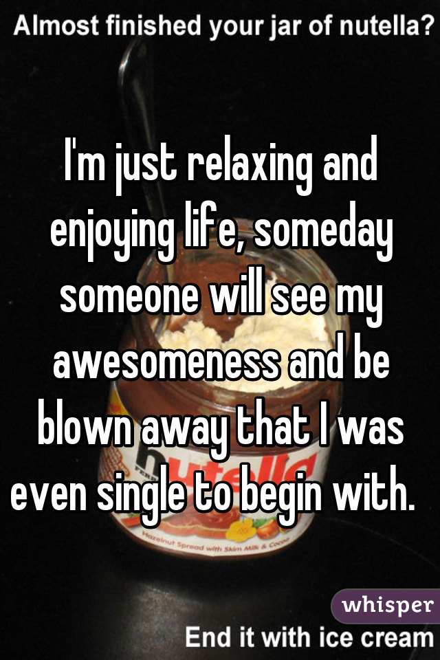 I'm just relaxing and enjoying life, someday someone will see my awesomeness and be blown away that I was even single to begin with.