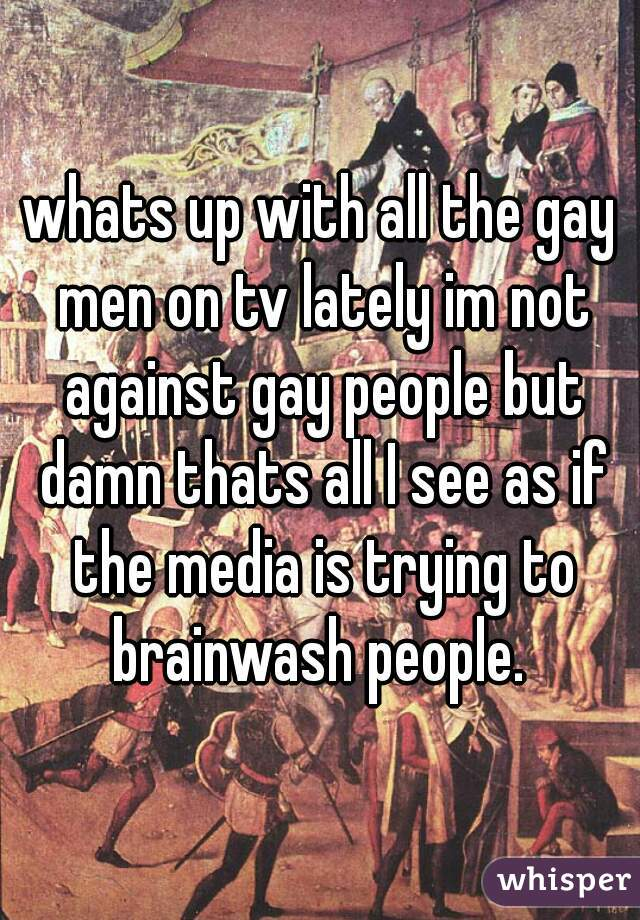 whats up with all the gay men on tv lately im not against gay people but damn thats all I see as if the media is trying to brainwash people.