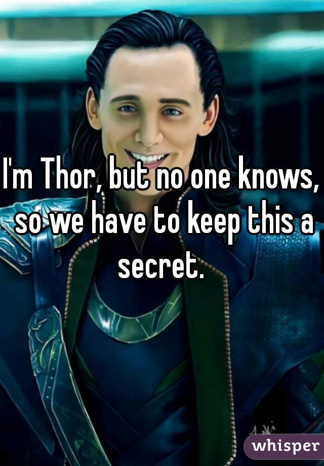 I'm Thor, but no one knows, so we have to keep this a secret.