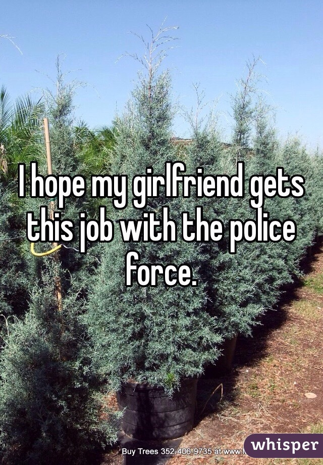I hope my girlfriend gets this job with the police force.
