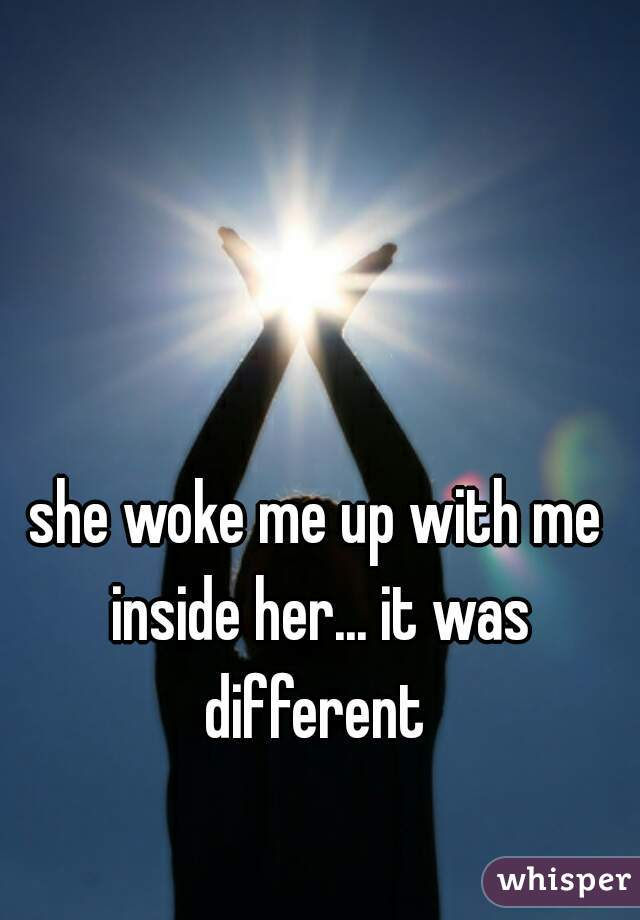 she woke me up with me inside her... it was different